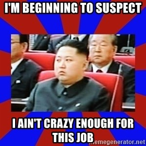 kim jong un - I'm beginning to suspect I ain't crazy enough for this job
