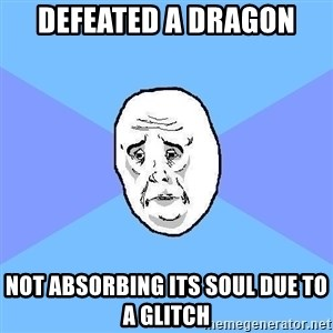 Okay Guy - defeated a dragon not absorbing its soul due to a glitch