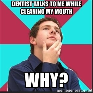 Why Kid - Dentist talks to me while cleaning my mouth Why?