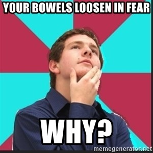 Why Kid - Your bowels loosen in fear Why?