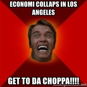 Angry Arnold - Economi collaps in los angeles GET TO DA CHOPPA!!!!