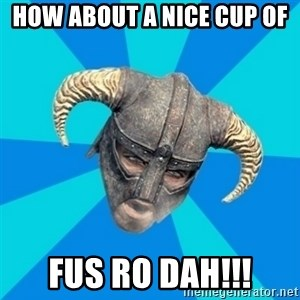 skyrim stan - how about a nice cup of fus ro dah!!!
