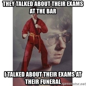 Karate Kid - they talked about their exams at the bar i talked about their exams at their funeral