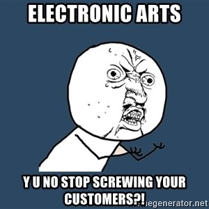 Y U No - Electronic arts y u no stop screwing your customers?!