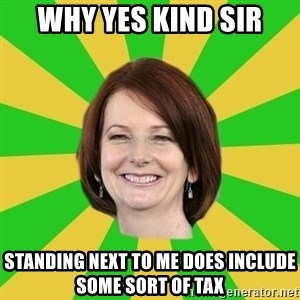 Julia Gillard - WHY YES kind sir STANDING NEXT TO ME DOES INCLUDE SOME SORT OF TAX