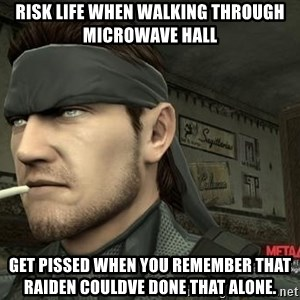 Solid Snake - Risk life when walking through Microwave hall Get pissed when you remember that Raiden couldve done that alone.