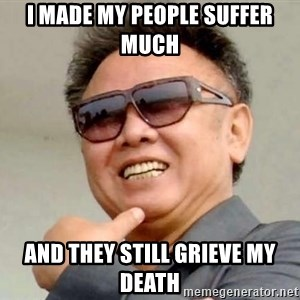 Kim Jong Ill - I made my people suffer much  and they still grieve my death
