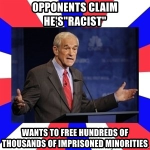 "Ron Paul - Opponents claim he's""Racist"" Wants to free hundreds of thousands of imprisoned minorities"