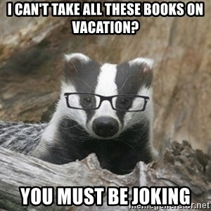 Nerdy Badger - i can't take all these books on vacation? you must be joking