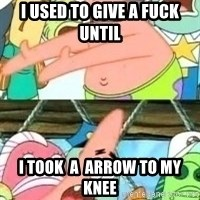 patrick star - I USED TO GIVE A FUCK UNTIL  i took  a  arrow to my knee