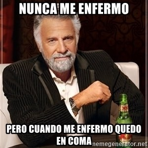 The Most Interesting Man In The World - nunca me enfermo pero cuando me enfermo quedo en coma