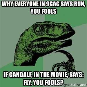 Philosoraptor - why everyone in 9gag says run, you fools if gandalf, in the movie, says: fly, you fools?