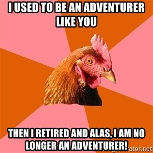 Anti Joke Chicken - I used to be an adventurer like you then I retired and alas, I am no longer an adventurer!