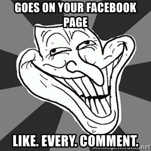 Annoying Internet Troll - Goes on your facebook page Like. Every. Comment.
