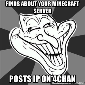 Annoying Internet Troll - Finds about your minecraft server posts Ip on 4chan