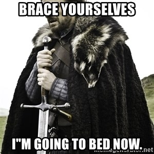 """Sean Bean Game Of Thrones - brace yourselves i""""m going to bed now."""