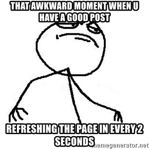 Like A Boss - That awkward moment when u have a good post refreshing the page in every 2 seconds