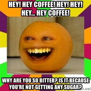 Annoying Orange Puns - hey! hey coffee! hey! hey! hey... hey coffee! why are you so bitter? is it because you're not getting any sugar?