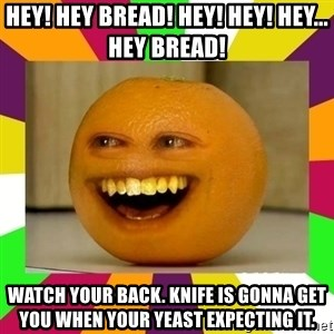 Annoying Orange Puns - hey! hey bread! hey! hey! hey... hey bread! watch your back. knife is gonna get you when your yeast expecting it.