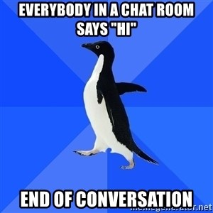 "Socially Awkward Penguin - everybody in a chat room says ""hi"" END OF conversation"