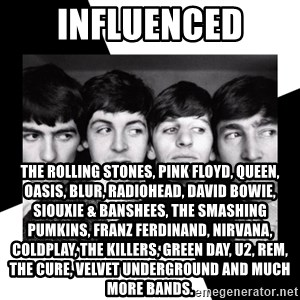 The Beatles Legacy - INFLUENCED the rolling stones, PINK FLOYD, QUEEN, OASIS, BLUR, RADIOHEAD, DAVID BOWIE, SIOUXIE & BANSHEES, THE SMASHING PUMKINS, FRANZ FERDINAND, NIRVANA, COLDPLAY, THE KILLERS, GREEN DAY, U2, rem, the cure, velvet underground and much more bands.