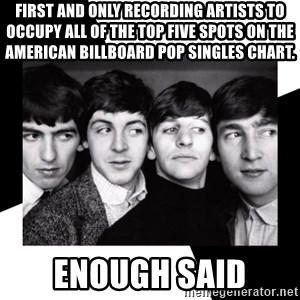 The Beatles Legacy - first and only recording artists to occupy all of the Top Five spots on the American Billboard pop singles chart.  enough said