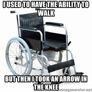 wheelchair watchout - I used to have the ability to walk but then i took an arrow in the knee
