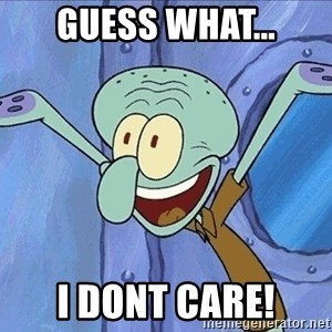 Guess What Squidward - guess what... i dont care!
