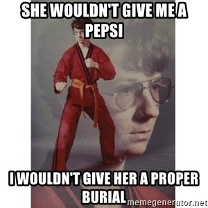 Karate Kid - sHE WOULDN'T GIVE ME A PEPSI I WOULDN'T GIVE HER A PROPER BURIAL