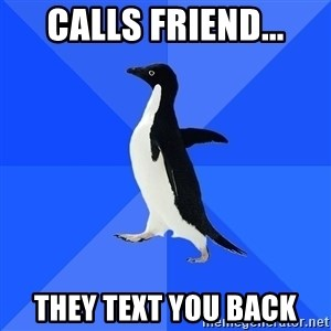 Socially Awkward Penguin - Calls friend... they text you back
