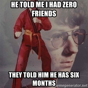 PTSD Karate Kyle - he told me i had zero friends they told him he has six months