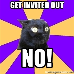 Anxiety - Get invited out NO!