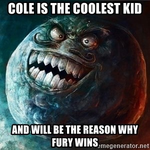 I Lied - COLE IS THE COOLEST KID AND WILL BE THE REASON WHY FURY WINS