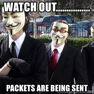 AnonymousA - watch out................ packets are being sent
