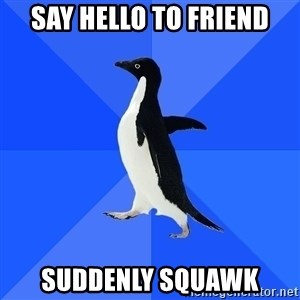 Socially Awkward Penguin - Say hello to friend suddenly squawk