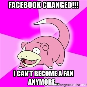 Slowpoke - Facebook changed!!! I can't become a fan anymore...