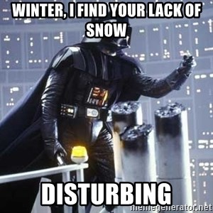 Darth Vader Shaking Fist - Winter, I find your lack of snow  Disturbing