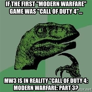 "Philosoraptor - If the first ""modern warfare"" game was ""call of duty 4""...  mw3 is in reality ""call of duty 4: modern warfare: part 3?"