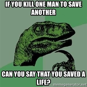 Philosoraptor - If you Kill one man to save another can you say that you saved a life?