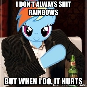The Most Interesting Pony in the World - I don't always shit rainbows but when i do, it hurts