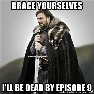 Game of Thrones - Brace yourselves i'll be dead by episode 9