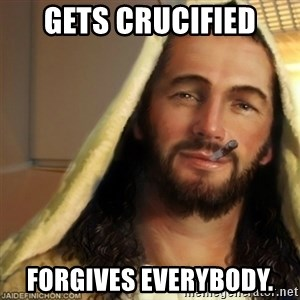 Good Guy Jesus - gets crucified forgives everybody.