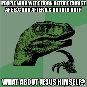 Philosoraptor - PEOPLE WHO WERE BORN BEFORE CHRIST ARE B.C AND AFTER A.C OR EVEN BOTH WHAT ABOUT JESUS HIMSELF?