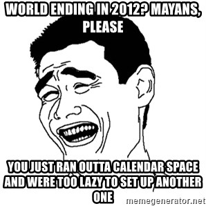 Yaomingpokefarm - World ending in 2012? Mayans, please You just ran outta calendar space and were too lazy to set up another one