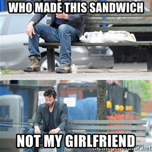 Keanu Reeves - Who made this sandwich not my girlfriend