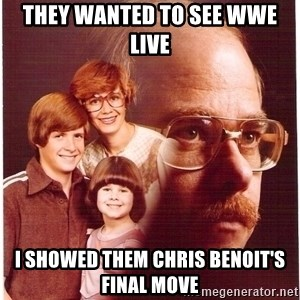 Vengeance Dad - They wanted to see wwe live i showed them chris benoit's final move