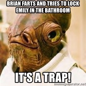 Ackbar - Brian farts and tries to lock emily in the bathroom IT's A TRAP!