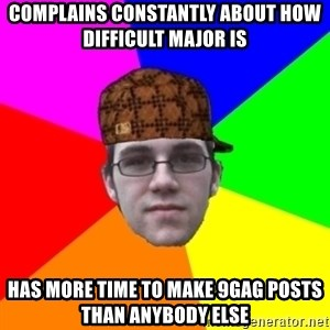 Scumbag Student - complains constantly about how difficult major is has more time to make 9gag posts than anybody else