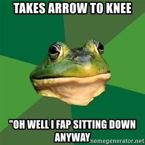 "Foul Bachelor Frog - Takes arrow to knee ""oh well i fap sitting down anyway"