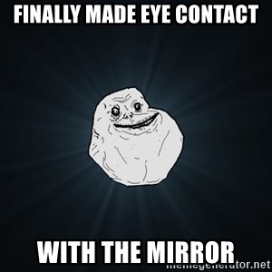 Forever Alone - FINALLY MADE EYE CONTACT WITH THE MIRROR